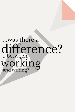 Was there a difference between working and writing?
